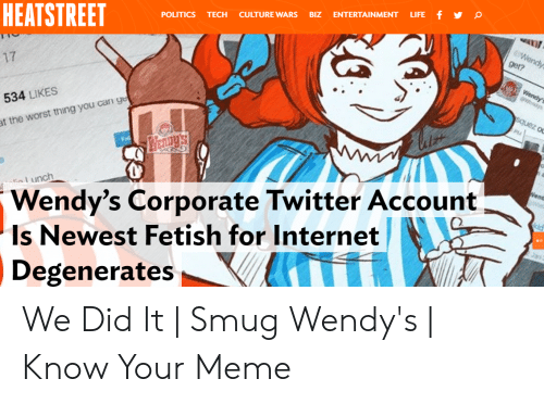 Smug Wendys: HEATSTREET  POLITICS TECH CULTURE WARS BIZ ENTERTAINMENT LIFE f  17  534 LIKES  t the worst thing you can ge  unch  Wendy's Corporate Twitter Account  Is Newest Fetish for Internet  Degenerates We Did It   Smug Wendy's   Know Your Meme