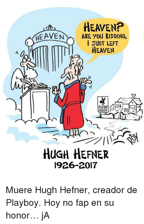 Muere: HEAVEN?  EAVENARE You kIDDING,  I JUST LEFT  HEAVEN  0  r.  PLA  MANSION  HUGH HEFNER  1926-2017 <p>Muere Hugh Hefner, creador de Playboy. Hoy no fap en su honor&hellip; jA</p>
