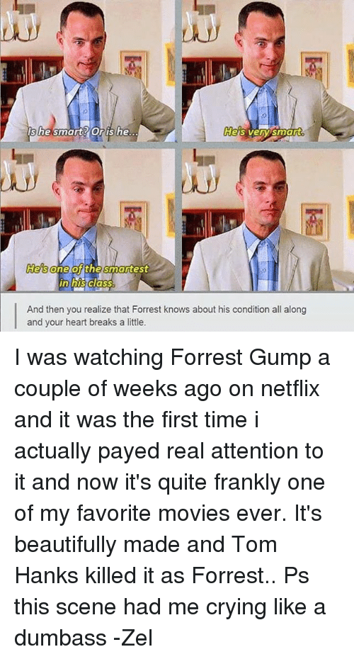 Forrest Gump, Heaven, and Netflix: Heaven smart  she smart Oris he.  He's  And then you realize that Forrest knows about his condition all along  and your heart breaks a little. I was watching Forrest Gump a couple of weeks ago on netflix and it was the first time i actually payed real attention to it and now it's quite frankly one of my favorite movies ever. It's beautifully made and Tom Hanks killed it as Forrest.. Ps this scene had me crying like a dumbass -Zel