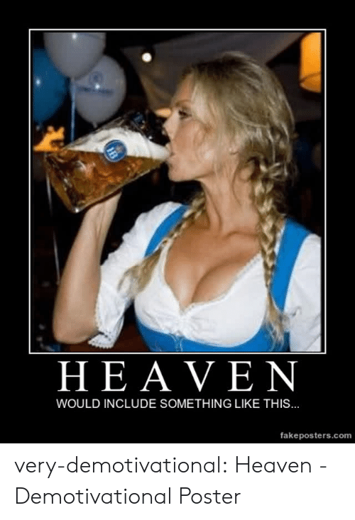 demotivational: HEAVEN  WOULD INCLUDE SOMETHING LIKE THIS...  fakeposters.com very-demotivational:  Heaven - Demotivational Poster
