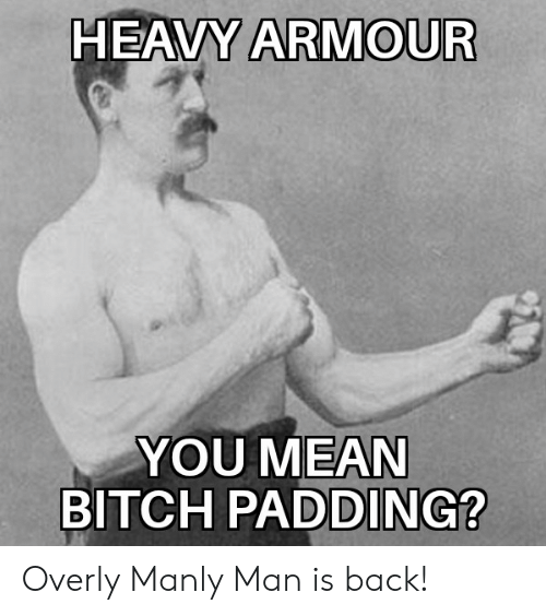 Overly Manly: HEAVY ARMOUR  YOU MEAN  BITCH  PADDING? Overly Manly Man is back!