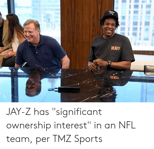 "tmz: HEAVY  HEVAA JAY-Z has ""significant ownership interest"" in an NFL team, per TMZ Sports"