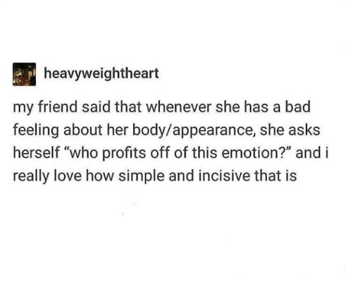 """incisive: heavyweightheart  my friend said that whenever she has a bad  feeling about her body/appearance, she asks  herself """"who profits off of this emotion?"""" and i  really love how simple and incisive that is"""