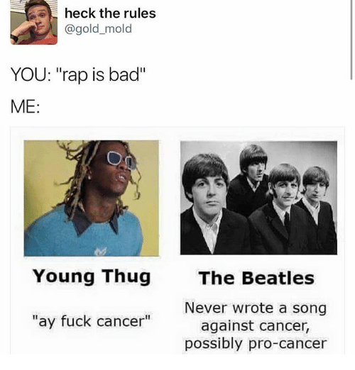 "Bad, Rap, and The Beatles: heck the rules  gold mold  YOU: ""rap is bad""  ME:  Young Thug  ay fuck cancer""  The Beatles  Never wrote a song  against cancer.  possibly pro-cancer"