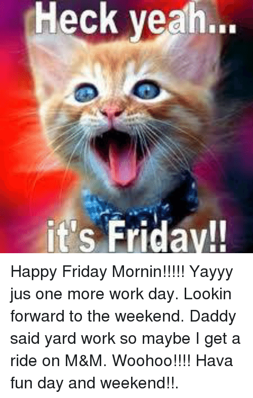 Memes, 🤖, and Fun: Heck yeah...  it's Friday!! Happy Friday Mornin!!!!!   Yayyy jus one more work day.  Lookin forward to the weekend.  Daddy said yard work so maybe I get a ride on M&M.  Woohoo!!!!  Hava fun day and weekend!!.