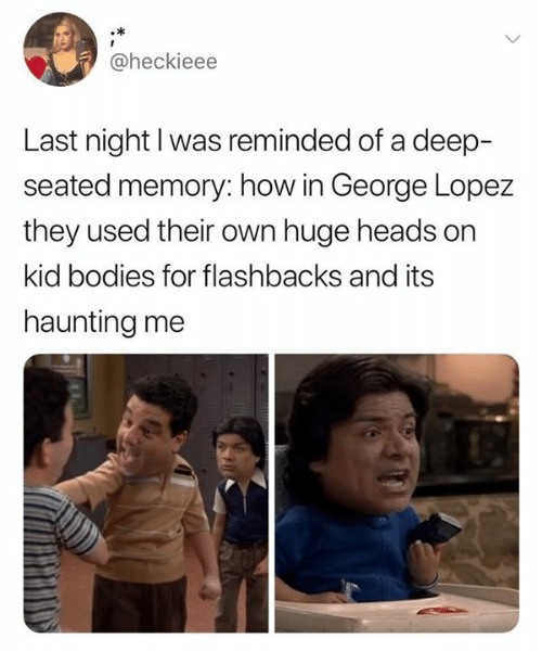 George Lopez: @heckieee  Last night I was reminded of a deep-  seated memory: how in George Lopez  they used their own huge heads on  kid bodies for flashbacks and its  haunting me