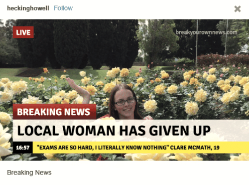 """Breakyourownnews Com: heckinghowell Follow  LIVE  breakyourownnews.com  BREAKING NEWS  LOCAL WOMAN HAS GIVEN UP  16:57  """"EXAMS ARE SO HARD, I LITERALLY KNOW NOTHING"""" CLARE MCMATH, 19  Breaking News"""