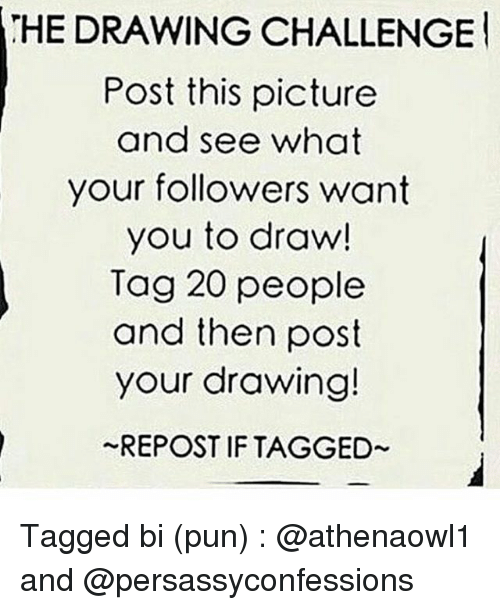 Memes, Puns, and Drawings: HEDRAWINGCHALLENGEl  Post this picture  and see what  your followers want  you to draw!  Tag 20 people  and then post  your drawing!  REPOST IF TAGGED Tagged bi (pun) : @athenaowl1 and @persassyconfessions