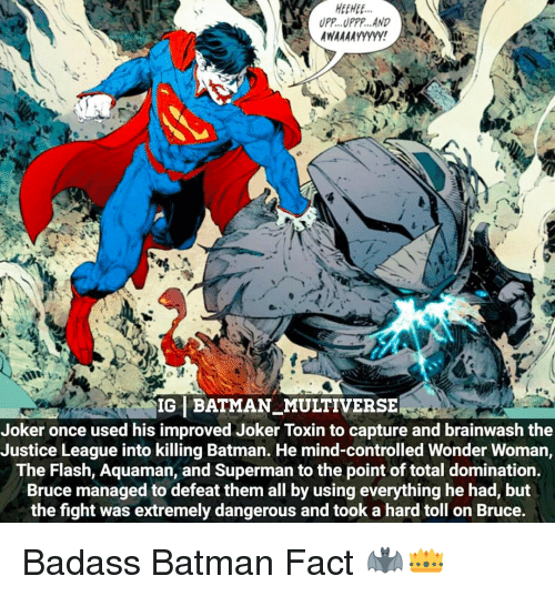 Batman, Joker, and Memes: HEE HEE  UPP. UPPP. AND  AWAAAAyyyyy!  IG BATMAN MULTIVERSE  Joker once used his improved Joker Toxin to capture and brainwash the  Justice League into killing Batman. He mind-controlled Wonder Woman,  The Flash, Aquaman, and Superman to the point of total domination.  Bruce managed to defeat them all by using everything he had, but  the fight was extremely dangerous and took a hard toll on Bruce. Badass Batman Fact 🦇👑