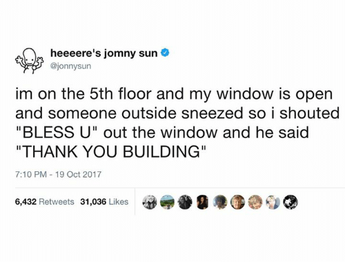 "Dank, Thank You, and 🤖: heeeere's jomny sun  @jonnysurn  im on the 5th floor and my window is open  and someone outside sneezed so i shouted  ""BLESS U"" out the window and he said  ""THANK YOU BUILDING""  7:10 PM 19 Oct 2017  6,432 Retweets 31,036 Likesk"