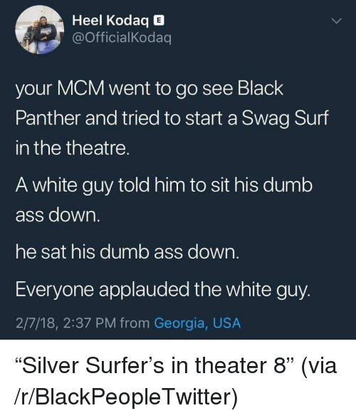 "mcm: Heel Kodaq E  OfficialKodaq  your MCM went to go see Black  Panther and tried to start a Swag Surf  in the theatre.  A white guy told him to sit his dumb  ass down.  he sat his dumb ass down.  Everyone applauded the white guy.  2/7/18, 2:37 PM from Georgia, USA <p>""Silver Surfer's in theater 8"" (via /r/BlackPeopleTwitter)</p>"