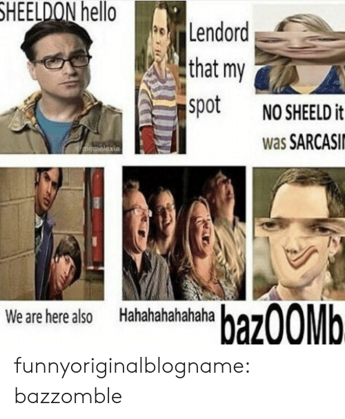 Hahahahahahaha: HEELDON  hello  Lendord  that my  spot NOSHEELD it  was SARCASI  We are here also  Hahahahahahaha  27 funnyoriginalblogname:  bazzomble