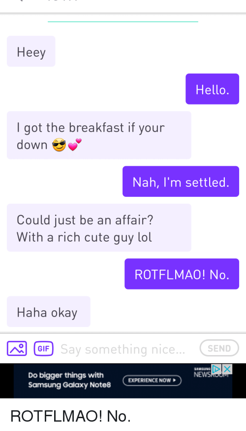 rotflmao: Heey  Hello  I got the breakfast if your  down  Nah, I'm settled  Could just be an affair?  With a rich cute guy lol  ROTFLMAO! No  Haha okay  Say something nice... . SEND  GIF  NEWS  Do bigger things with  Samsung Galaxy Note8  EXPERIENCE NOW