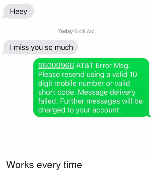 i miss you so much: Heey  Today 6:49 AM  I miss you so much  96000966 AT&T Error Msg:  Please resend using a valid 10  digit mobile number or valid  short code. Message delivery  failed. Further messages will be  charged to your account. Works every time