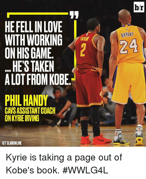 Memes, Taken, and Kobe: HEFELLIN LOVE  WITH WORKING  ON HIS GAME  HE'S TAKEN  ALOT FROM KOBE.  PHIL HANDY  ON KYRIEIRVING  HITSLAMONLINE  br  BRYANT  24 Kyrie is taking a page out of Kobe's book.  #WWLG4L