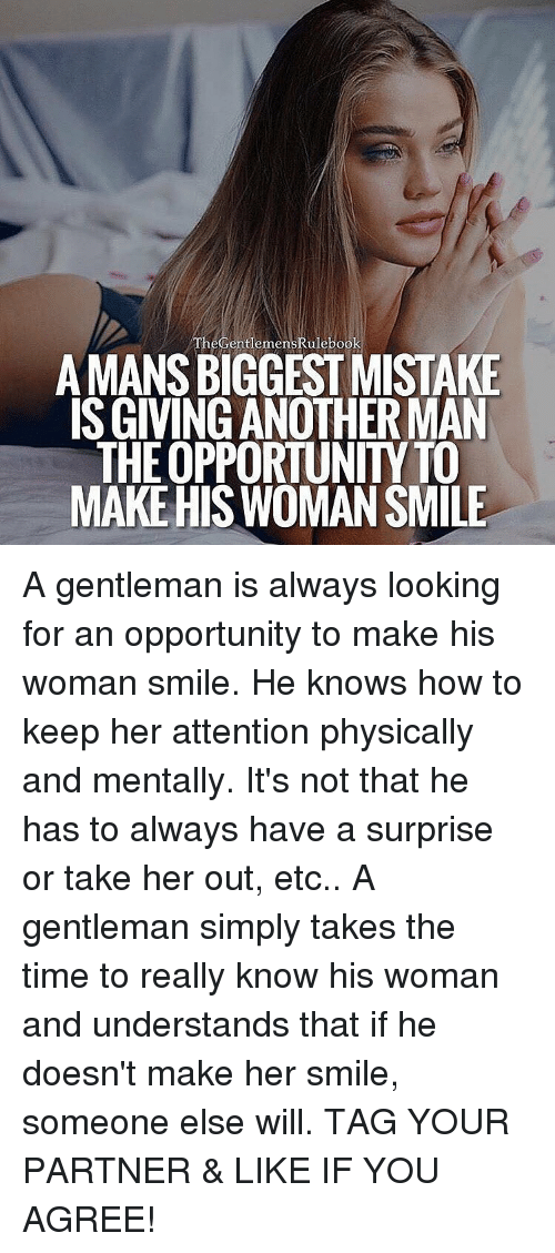 Memes, Opportunity, and Physical: heGentlemenskulebook  AMANSBIGGEST MISTAKE  ISGIVING ANOTHER MAN  THEOPPORTUNIT TO  MAKE HIS WOMANSMILE A gentleman is always looking for an opportunity to make his woman smile. He knows how to keep her attention physically and mentally. It's not that he has to always have a surprise or take her out, etc.. A gentleman simply takes the time to really know his woman and understands that if he doesn't make her smile, someone else will. TAG YOUR PARTNER & LIKE IF YOU AGREE!