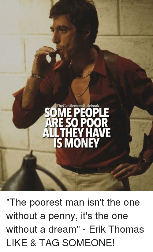 "A Dream: heGentlemensRulebook  SOME PEOPLE  ARE SO POOR  ALL THEY HAVE  IS MONEY ""The poorest man isn't the one without a penny, it's the one without a dream"" - Erik Thomas LIKE & TAG SOMEONE!"