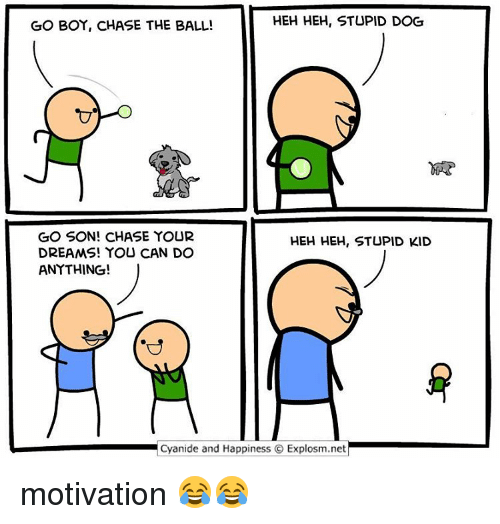 Cyanid And Happiness: HEH HEH, STUPID DOG  GO BOY, CHASE THE BALL!  GO SON! CHASE YOUR  HEH HEH, STUPID KID  DREAMS! YOU CAN DO  ANYTHING!  Cyanide and Happiness O Explosm.net motivation 😂😂