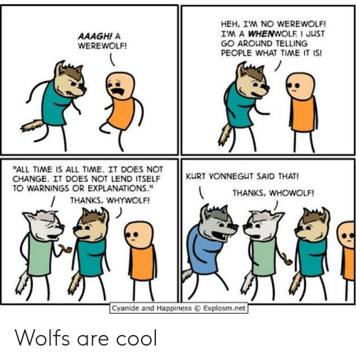 "Cyanide And Happiness Explosm Net: HEH, IM NO WEREWOLF!  IM A WHENWOLF I JUST  GO AROUND TELLING  PEOPLE WHAT TIME IT IS!  AAAGH! A  WEREWOLF!  ""ALL TIME IS ALL TIME. IT DOES NOT  CHANGE. IT DOES NOT LEND ITSELF  TO WARNINGS OR EXPLANATIONS.""  KURT VONNEGUT SAID THAT!  THANKS, WHOWOLF!  THANKS, WHYWOLF!  Cyanide and Happiness  Explosm.net Wolfs are cool"
