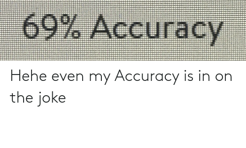 accuracy: Hehe even my Accuracy is in on the joke