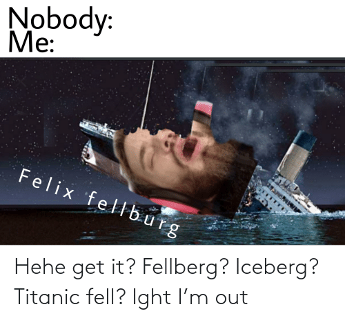 Titanic: Hehe get it? Fellberg? Iceberg? Titanic fell? Ight I'm out