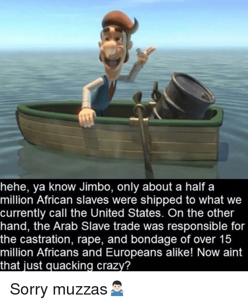 slave trade: hehe, ya know Jimbo, only about a half a  million African slaves were shipped to what we  currently call the United States. On the other  hand, the Arab Slave trade was responsible for  the castration, rape, and bondage of over 15  million Africans and Europeans alike! Now aint  that just quacking crazy? Sorry muzzas🤷🏻‍♂️
