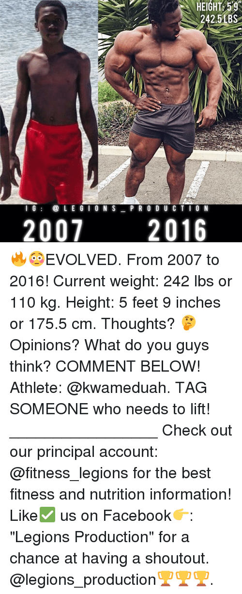 "Memes, Evolve, and Principal: HEIGHT 59  242.5 BS  I G  LEGION S  P R O D U C T I O N  2007  2016 🔥😳EVOLVED. From 2007 to 2016! Current weight: 242 lbs or 110 kg. Height: 5 feet 9 inches or 175.5 cm. Thoughts? 🤔Opinions? What do you guys think? COMMENT BELOW! Athlete: @kwameduah. TAG SOMEONE who needs to lift! _________________ Check out our principal account: @fitness_legions for the best fitness and nutrition information! Like✅ us on Facebook👉: ""Legions Production"" for a chance at having a shoutout. @legions_production🏆🏆🏆."