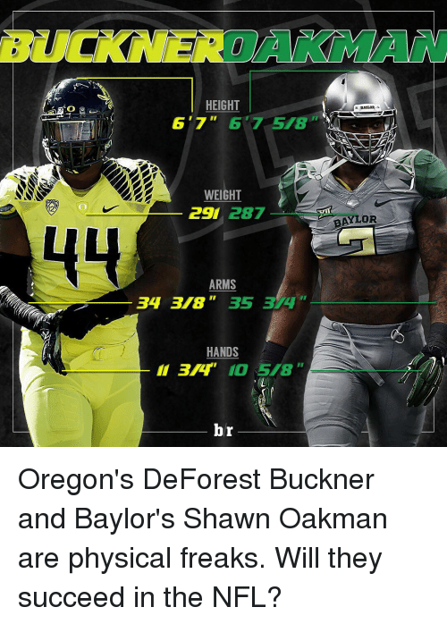 Shawn Oakman: HEIGHT  6'7  WEIGHT  C  287  44  ARMS  34 3 35 3  HANDS  br  DAYLOR.  APJ  AYLOR Oregon's DeForest Buckner and Baylor's Shawn Oakman are physical freaks. Will they succeed in the NFL?