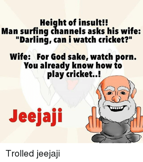 "God, Memes, and Cricket: Height of insult!!  Man surfing channels asks his wife:  ""Darling, can i watch cricket?""  Wife: For God sake, watch porn.  You already know how to  play cricket..!  Jeejaji Trolled jeejaji"
