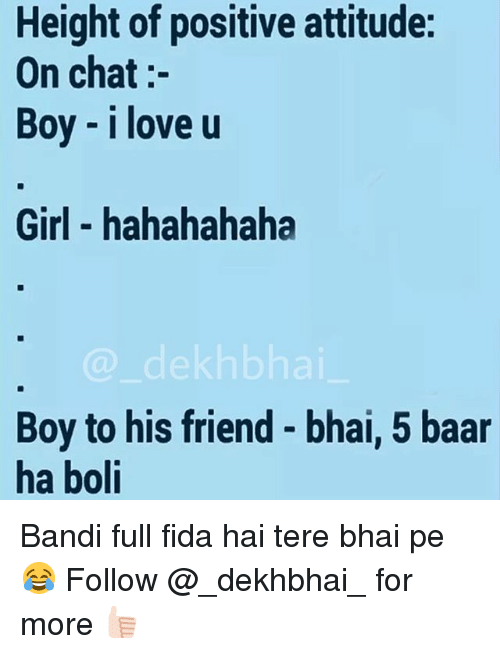 Love, Chat, and Girl: Height of positive attitude:  On chat  Boy I love u  Girl hahahahaha  a dekh bhai  Boy to his friend bhai, 5 baar  ha boli Bandi full fida hai tere bhai pe 😂 Follow @_dekhbhai_ for more 👍🏻