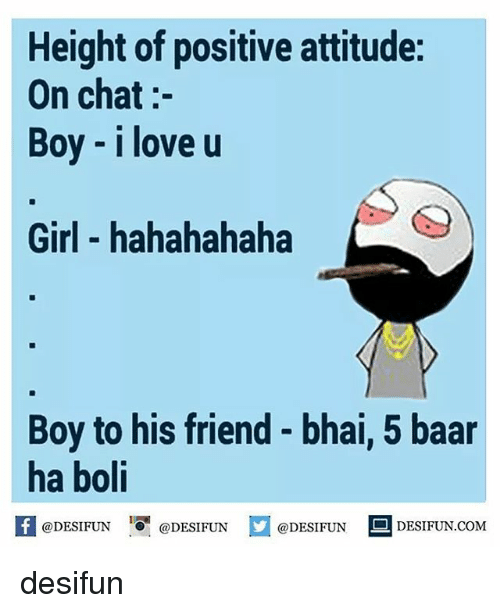 Love, Memes, and Chat: Height of positive attitude:  On chat  Boy i love u  Girl hahahahaha  Boy to his friend bhai, 5 baar  ha boli  DESIFUN.COM  @DESIFUN  DESIFUN  @DESIFUN desifun
