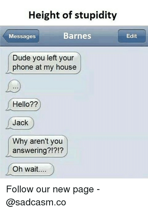 Dude, Hello, and Memes: Height of stupidity  Messages  Barnes  Edit  Dude you left your  phone at my house  Hello??  Jack  Why aren't you  answering?!?!?  Oh wait.. Follow our new page - @sadcasm.co