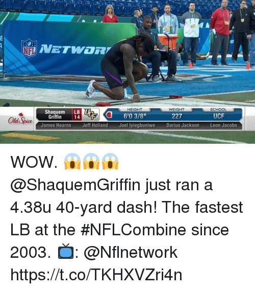"Memes, School, and Wow: HEIGHT  WEIGHT  SCHOOL  Shaquem LB  6'03/8""  Joel lyiegbuniwe  Griffin  227  UCF  James Hearns  Jeff Holland  Darius Jackson  Leon Jacobs WOW. 😱😱😱  @ShaquemGriffin just ran a 4.38u 40-yard dash!   The fastest LB at the #NFLCombine since 2003.  📺: @Nflnetwork https://t.co/TKHXVZri4n"
