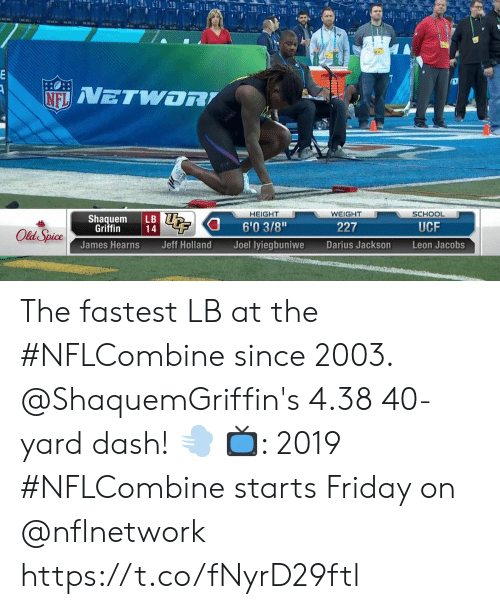 """jacobs: HEIGHT  WEIGHT  SCHOOL  Shaquem LB  6'03/8""""  Joel lyiegbuniwe  Griffin  227  UCF  James Hearns  Jeff Holland  Darius Jackson  Leon Jacobs The fastest LB at the #NFLCombine since 2003.  @ShaquemGriffin's 4.38 40-yard dash! 💨  📺: 2019 #NFLCombine starts Friday on @nflnetwork https://t.co/fNyrD29ftl"""