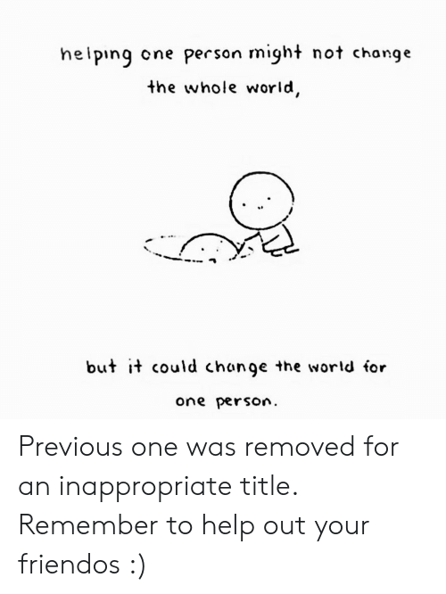 inappropriate: heiping  cne person might not change  the whole world,  but it could change the world for  one person Previous one was removed for an inappropriate title. Remember to help out your friendos :)