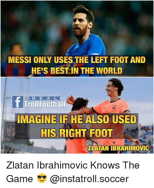 Football, Memes, and Soccer: HEIS BEST IN THE WORLD  R E A L  Troll Football  MAGINE IF HE ALSO USED  HIS RIGHT FOOT  ZLATAN IBRAHIMOVIC Zlatan Ibrahimovic Knows The Game 😎 @instatroll.soccer