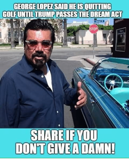dont give a damn: HEIS  GEORGELOPEZSAID OUİTTİNG  GOLFUNTILTRUMP PASSES THE DREAMACT  STOP  SHARE IF YOU  DON'T  GIVE A DAMN!