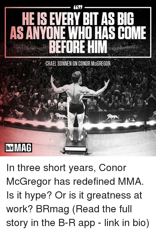 Conor McGregor, Hype, and Sports: HEISEVERY BITAS BIG  AS ANYONE WHO HAS COME  BEFORE HIM  -CHAEL SONNEN ONCONOR McGREGOR  MGM  GRAN  MGM GRAND  DolrMAG In three short years, Conor McGregor has redefined MMA. Is it hype? Or is it greatness at work? BRmag (Read the full story in the B-R app - link in bio)