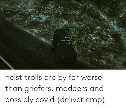 deliver: heist trolls are by far worse than griefers, modders and possibly covid (deliver emp)