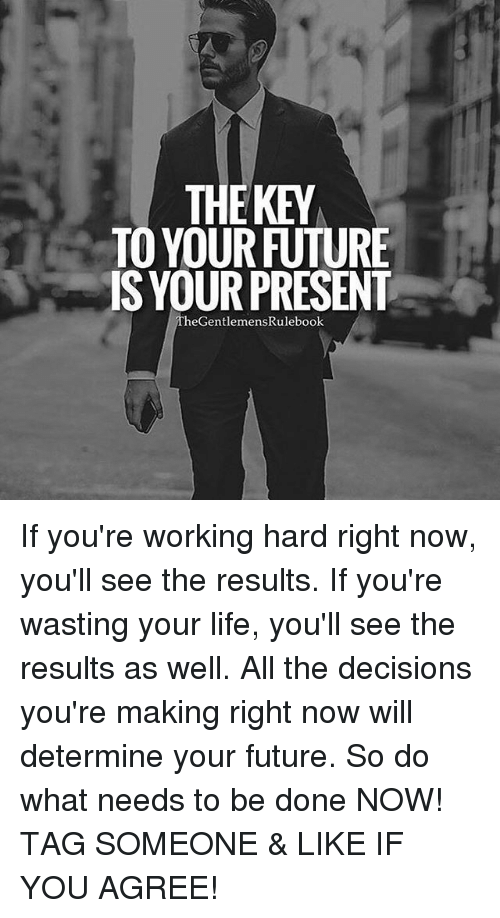 Future, Life, and Memes: HEKEY  TO YOUR FUTURE  IS YOUR PRESENT  The GentlemensRulebook If you're working hard right now, you'll see the results. If you're wasting your life, you'll see the results as well. All the decisions you're making right now will determine your future. So do what needs to be done NOW! TAG SOMEONE & LIKE IF YOU AGREE!