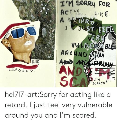 retard: hel7l7-art:Sorry for acting like a retard, I just feel very vulnerable around you and I'm scared.