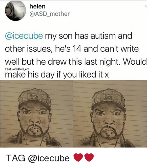 icecube: helen  @ASD_mother  @icecube my son has autism and  other issues, he's 14 and can't write  well but he drew this last night. Would  make his day if you liked it x  Featured @will ent TAG @icecube ❤️❤️