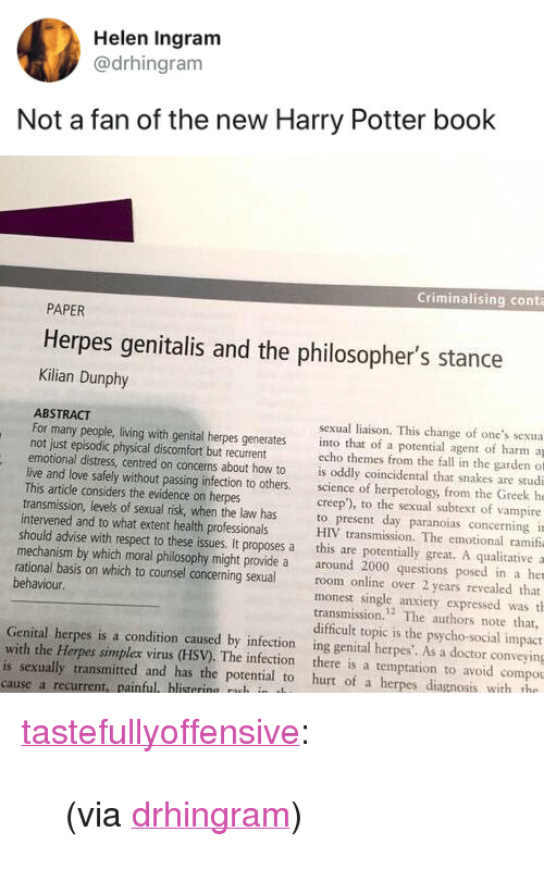 """harry potter book: Helen Ingram  @drhingram  Not a fan of the new Harry Potter book   Criminalising conta  PAPER  Herpes genitalis and the philosopher's stance  Kilian Dunphy  ABSTRACT  not just episodic physical discomfort but recurrent  This artidle considers the evidence on herpes  intervened and to what extent health professionals  sexual liaison. This change of one's sexua  For many people, living with genital herpes generates into that of a potential agent of harm a  echo themes from the fall in the garden of  emotional distress, centred on concerns about how to is oddly coincidental that snakes are studi  live and love safely without passing infection to others science of herpetology, from the Greek he  creep'), to the sexual subtext of vampire  transmission, levels of sexual risk, when the law has to present day paranoias concerning i  HIV transmission. The emotional ramif  should advise with respect to these issues. It proposes a this are potentially great. A qualitative a  mechanism by which moral philosophy might provide a around 2000 questions posed in a her  rational basis on which to counsel concerning sexualroom online over 2 years revealed that  monest single anxiety expressed was th  transmission.2 The authors note that,  difficult topic is the psycho-social impact  behaviour.  Genital herpes is a condition caused by infection ing genital herpes'. As a doctor conveying  with the Herpes simplex virus (HSV). The infection there is a temptation to avoid compou  is sexually transmitted and has the potential to hurt of a herpes diagnosis with tho  cause a recurrent, painful blistering nuh in t <p><a href=""""http://tumblr.tastefullyoffensive.com/post/173210823467/via-drhingram"""" class=""""tumblr_blog"""">tastefullyoffensive</a>:</p>  <blockquote><p>(via <a href=""""https://twitter.com/drhingram/status/988017677850439682"""">drhingram</a>)</p></blockquote>"""