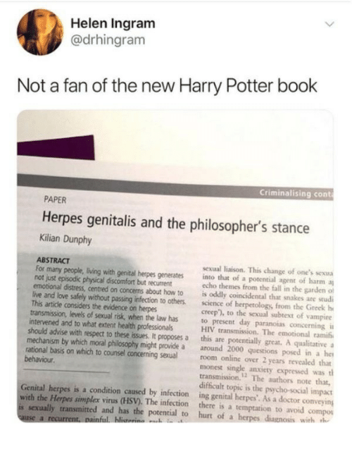 "rational: Helen Ingram  @drhingram  Not a fan of the new Harry Potter book  Criminalising cont  PAPER  Herpes genitalis and the philosopher's stance  Kilian Dunphy  ABSTRACT  not just episodic physical discomfort but recurrent  This artide considers the evidence on herpes  intervened and to what extent health professionals  sexual liaison. This change of one's sexua  For many people, living with genital herpes generates into that of a potential agent of harm a  echo themes from the fall in the garden of  emotional distress, centred on concems about how to is oddly coincidental that snakes are studi  live and love safely without passing infection to others. sciece of herpetology, from the Greek h  creep""), to the sexual subtext of vampire  transmission, levels of sexual risk, when the law has to present day paranoias concerning i  HIV transmission. The emotional ramifi  should advise with respect to these issues. It proposes a this are potentially great. A qualitative  mechanism by which moral philosophy might provide a around 2000 questions posed in a he  rational basis on which to counsel concerning sexual room online over 2 years revealed that  monest single anxiety expressed was tl  transmission.12 The authors note that,  difficult topic is the psycho-social impact  Genital herpes is a condition caused by infection ing genital herpes'. As a doctor conveying  behaviour  with the Herpes simplex virus (HSV). The infection there is a temptation to avoid compos  is sexually transmitted and has the potential to hurt of a h  with h"