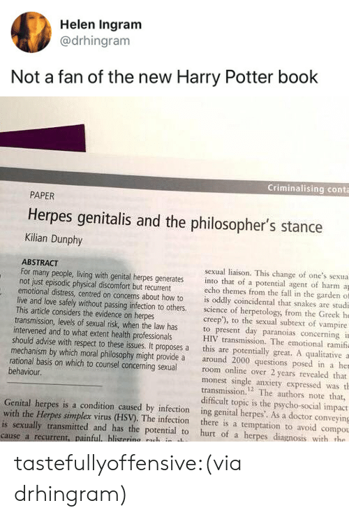harry potter book: Helen Ingram  @drhingram  Not a fan of the new Harry Potter book   Criminalising conta  PAPER  Herpes genitalis and the philosopher's stance  Kilian Dunphy  ABSTRACT  not just episodic physical discomfort but recurrent  This artidle considers the evidence on herpes  intervened and to what extent health professionals  sexual liaison. This change of one's sexua  For many people, living with genital herpes generates into that of a potential agent of harm a  echo themes from the fall in the garden of  emotional distress, centred on concerns about how to is oddly coincidental that snakes are studi  live and love safely without passing infection to others science of herpetology, from the Greek he  creep'), to the sexual subtext of vampire  transmission, levels of sexual risk, when the law has to present day paranoias concerning i  HIV transmission. The emotional ramif  should advise with respect to these issues. It proposes a this are potentially great. A qualitative a  mechanism by which moral philosophy might provide a around 2000 questions posed in a her  rational basis on which to counsel concerning sexualroom online over 2 years revealed that  monest single anxiety expressed was th  transmission.2 The authors note that,  difficult topic is the psycho-social impact  behaviour.  Genital herpes is a condition caused by infection ing genital herpes'. As a doctor conveying  with the Herpes simplex virus (HSV). The infection there is a temptation to avoid compou  is sexually transmitted and has the potential to hurt of a herpes diagnosis with tho  cause a recurrent, painful blistering nuh in t tastefullyoffensive:(via drhingram)