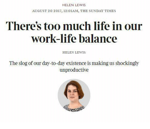 the sundays: HELEN LEWIS  AUGUST 20 2017, 12:01AM, THE SUNDAY TIMES  There's too much life in our  work-life balance  HELEN LEWIS  The slog of our day-to-day existence is making us shockingly  unproductive