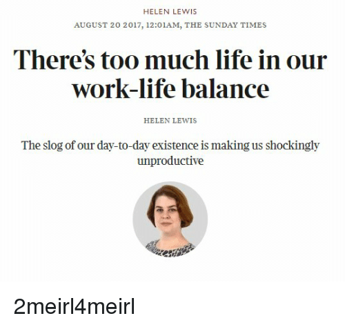 the sundays: HELEN LEWIS  AUGUST 20 2017, 12:01AM, THE SUNDAY TIMES  There's too much life in our  work-ife balance  HELEN LEWIS  The slog of our day-to-day existence is making us shockingly  unproductive 2meirl4meirl