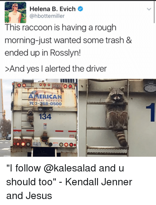 "Jesus, Kendall Jenner, and Memes: Helena B. Evich  @hbotte miller  This raccoon is having a rough  morning-just wanted some trash &  ended up in Rosslyn!  >And yes l alerted the driver  o o o  HEIL  AMERICAN  OSAL SERVICES  7C3- 134  33.482  H ""I follow @kalesalad and u should too"" - Kendall Jenner and Jesus"