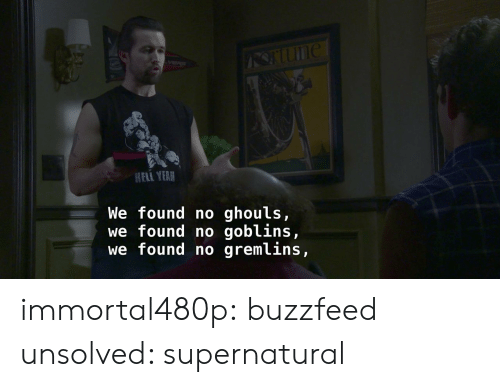unsolved: HELI YEAR  We found no ghouls,  we found no goblins,  we found no gremlins, immortal480p: buzzfeed unsolved: supernatural
