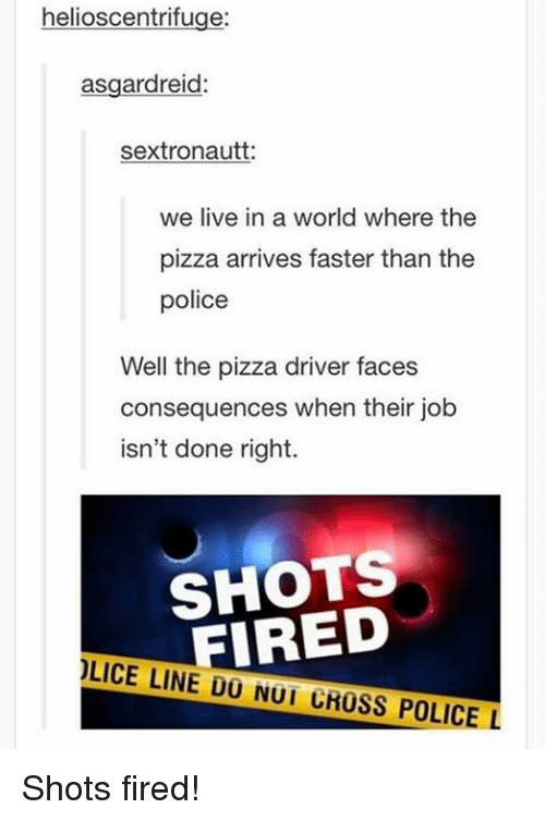 pizza: helios centrifuge:  asgardreid:  sextronautt:  we live in a world where the  pizza arrives faster than the  police  Well the pizza driver faces  consequences when their job  isn't done right.  FIRED  LICE LINE DU NUI CROSS POLICE L Shots fired!